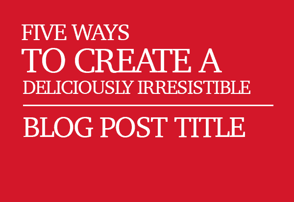 5 Ways to Create a Deliciously Irresistible Blog Post Title