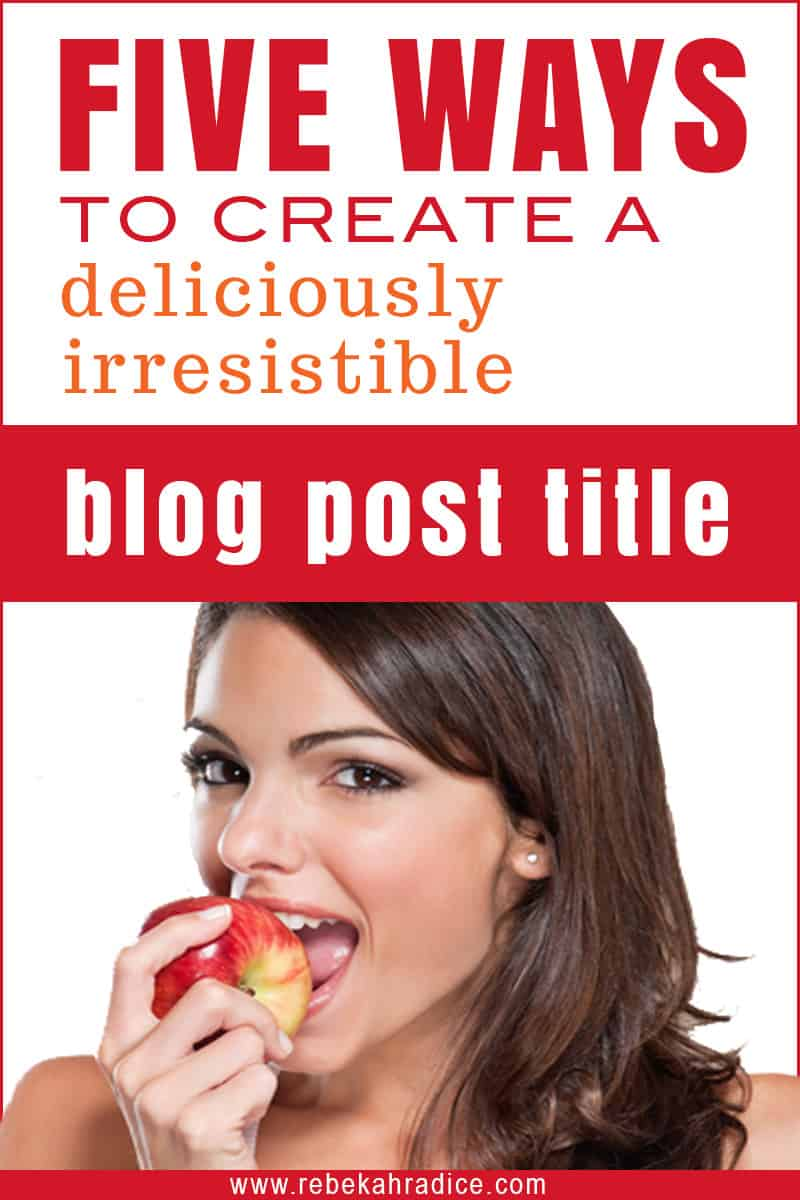 Five Ways to Create a Deliciously Irresistible Blog Post Title