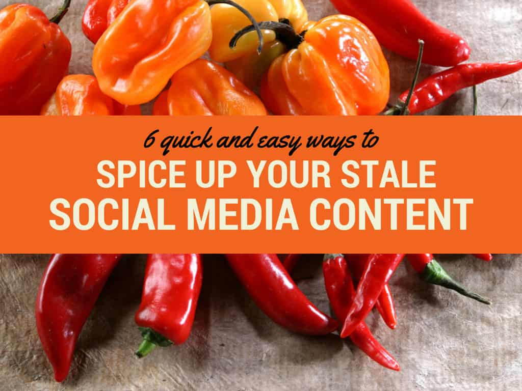 Stale Social Media Content Got You Down? 6 Tips to Spice it UP!