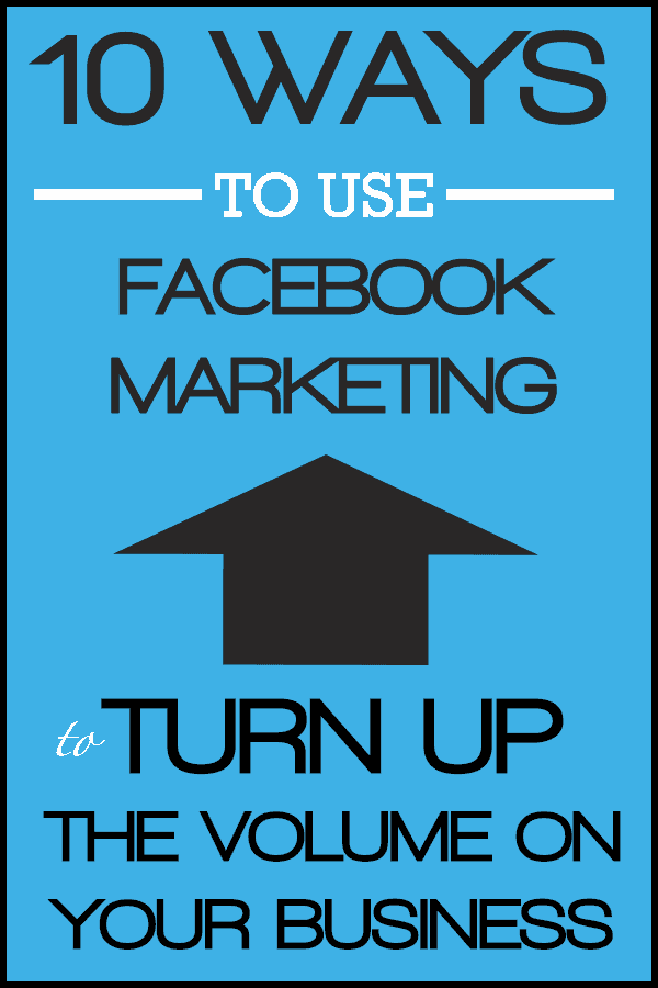 10 Ways to Use Facebook Marketing to Turn Up the Volume on Your Business