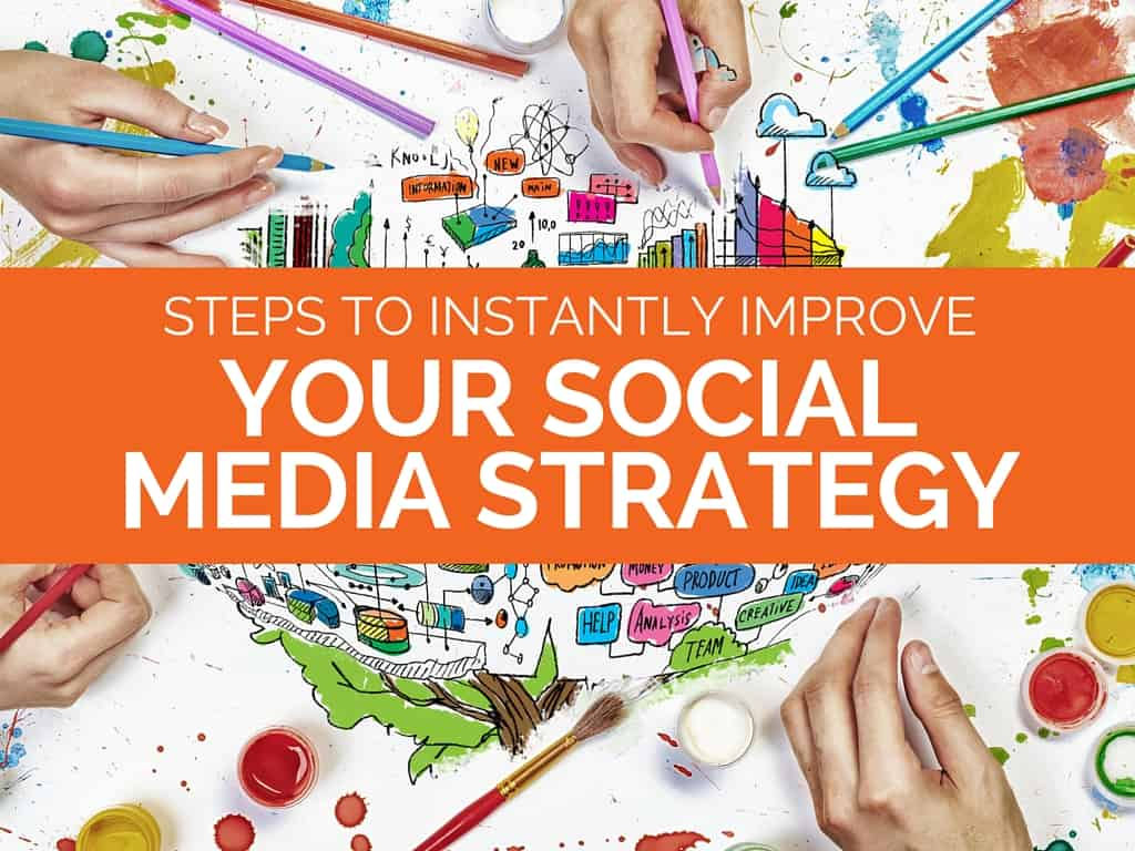 Steps to Instantly Improve Your Social Media Strategy