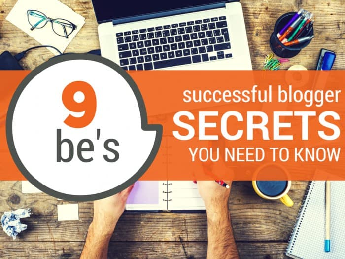 9 Be's: Successful Blogger Secrets You Need to Know