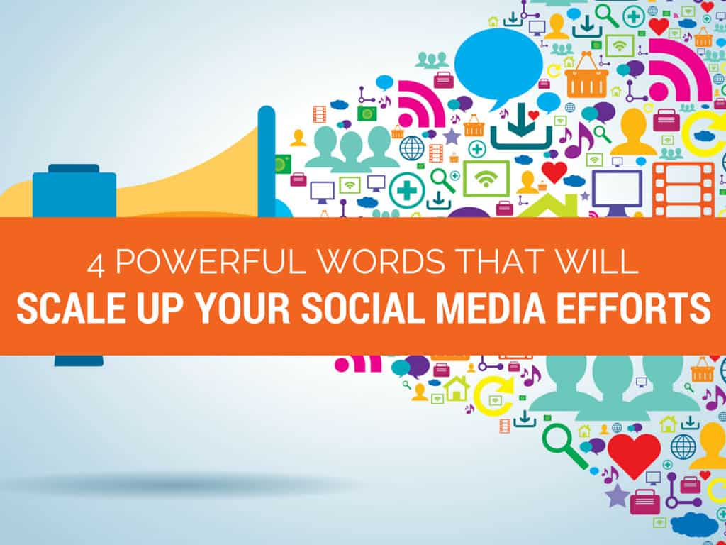 4 Powerful Words That Will Scale UP Your Social Media Efforts